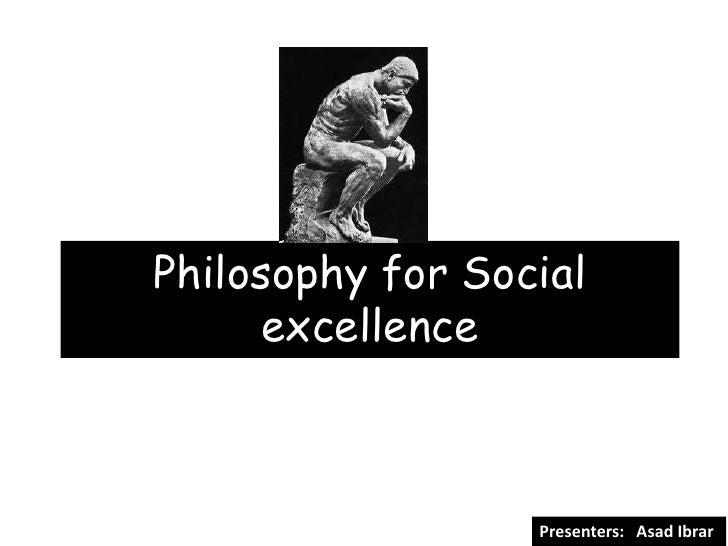 Philosophy for Social     excellence                  Presenters: Asad Ibrar