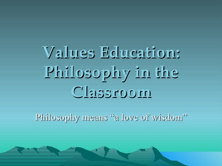"Values Education: Philosophy in the Classroom Philosophy means ""a love of wisdom"""