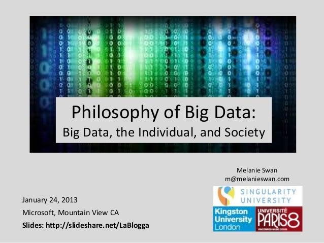 Philosophy of Big Data: Big Data, the Individual, and Society Melanie Swan m@melanieswan.com  January 24, 2013 Microsoft, ...