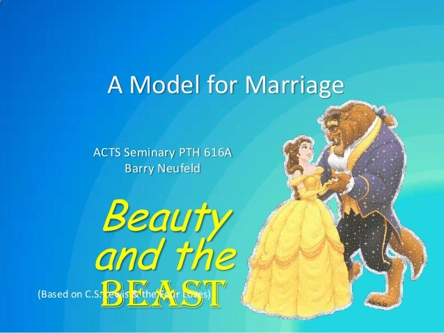 A Model for Marriage            ACTS Seminary PTH 616A                 Barry Neufeld           Beauty           and the   ...