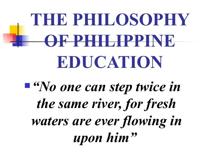 """THE PHILOSOPHY OF PHILIPPINE EDUCATION <ul><li>"""" No one can step twice in the same river, for fresh waters are ever flowin..."""
