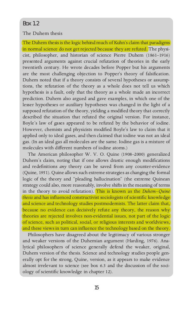 duhem-quine thesis falsificationism The duhem-quine thesis is so-called because the turn of the century french physicist pierre duhem and the twentieth century philosopher willard van orma the quine-duhem thesis states that any seemingly disconfirming evidence can always be accommodated to any theory.