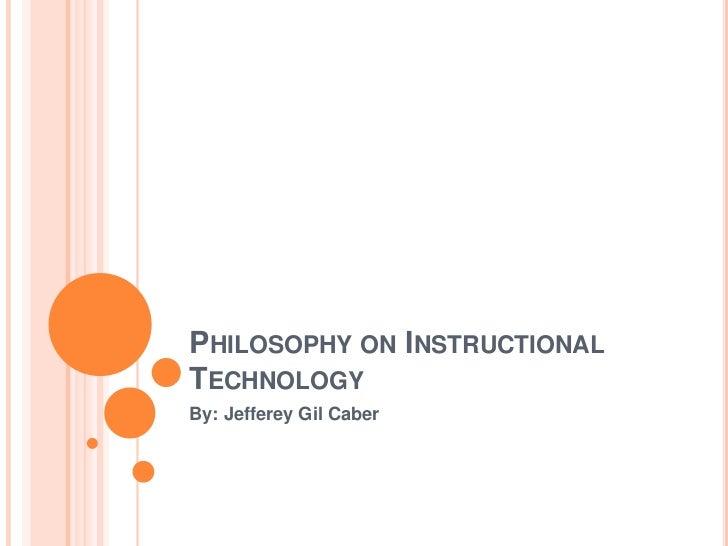 PHILOSOPHY ON INSTRUCTIONALTECHNOLOGYBy: Jefferey Gil Caber