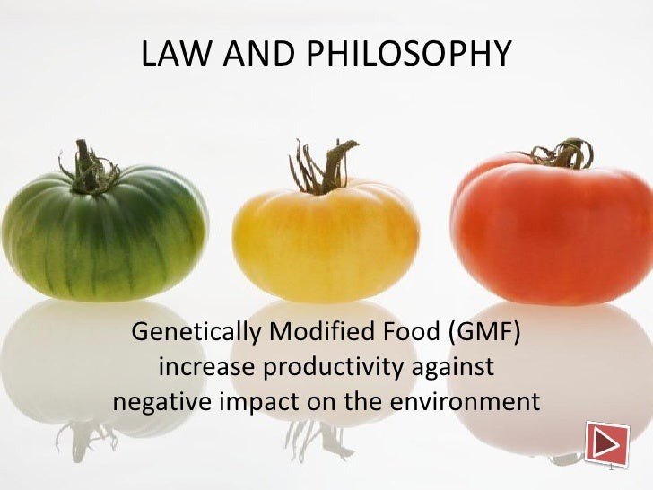 LAW AND PHILOSOPHY Genetically Modified Food (GMF)   increase productivity againstnegative impact on the environment      ...