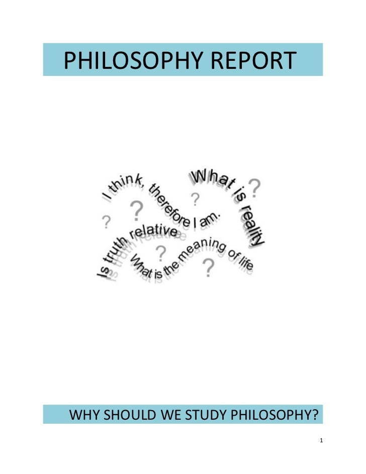 PHILOSOPHY REPORTWHY SHOULD WE STUDY PHILOSOPHY?                                  1