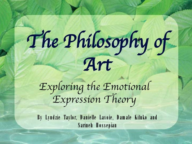 The Philosophy of Art Exploring the Emotional Expression Theory By Lyndzie Taylor, Danielle Lavoie, Damale Kifuko and Sari...
