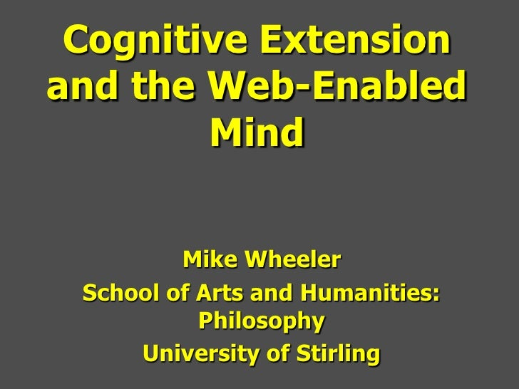 Cognitive Extensionand the Web-Enabled        Mind         Mike Wheeler School of Arts and Humanities:           Philosoph...