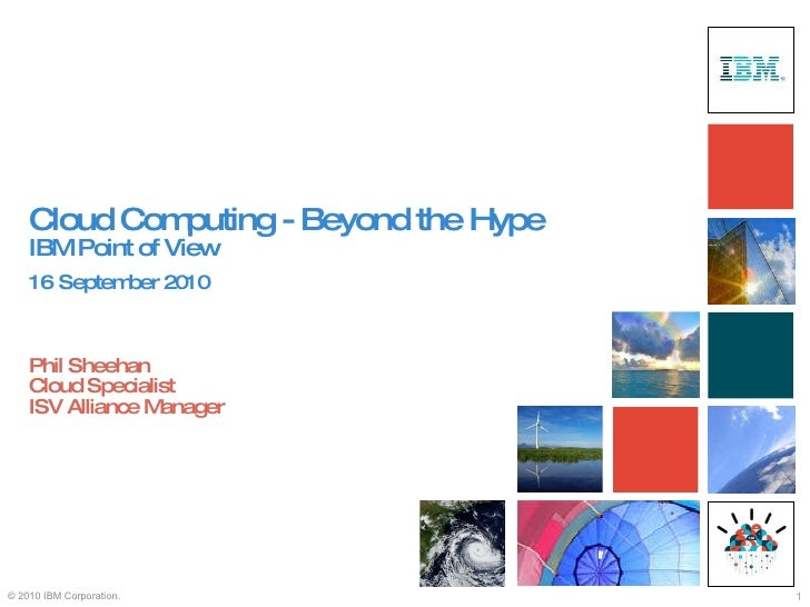 Cloud Computing - Beyond the Hype IBM Point of View   16   September 2010   Phil Sheehan Cloud Specialist ISV Alliance Man...