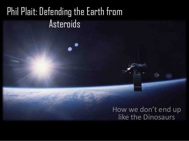 Phil Plait: Defending the Earth from              Asteroids                                How we don't end up            ...