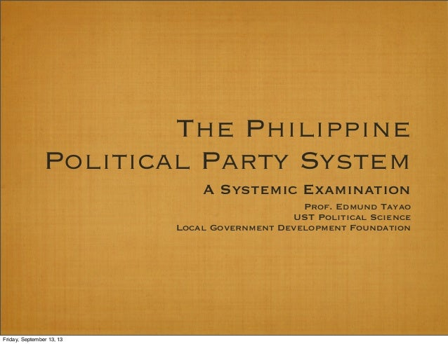 The Philippine Political Party System A Systemic Examination Prof. Edmund Tayao UST Political Science Local Government Dev...