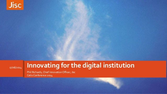 Phil Richards,Chief Innovation Officer, Jisc Cetis Conference 2014 Innovating for the digital institution17/06/2014