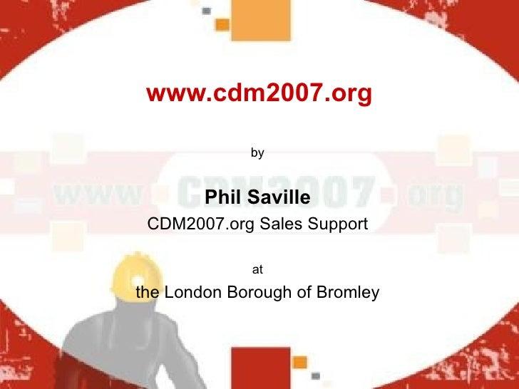 www.cdm2007.org <ul><li>by </li></ul><ul><li>Phil Saville </li></ul><ul><li>CDM2007.org Sales Support </li></ul><ul><li>at...