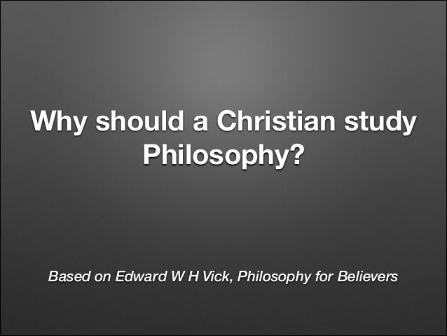 Why should a Christian study Philosophy?  Based on Edward W H Vick, Philosophy for Believers