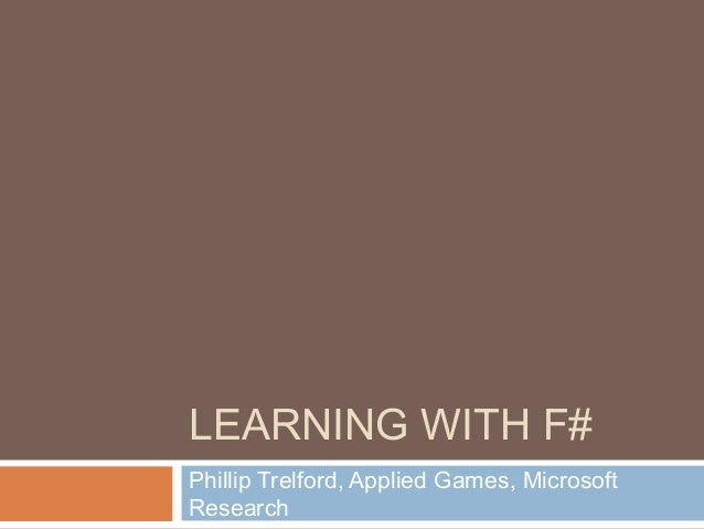 LEARNING WITH F#Phillip Trelford, Applied Games, MicrosoftResearch