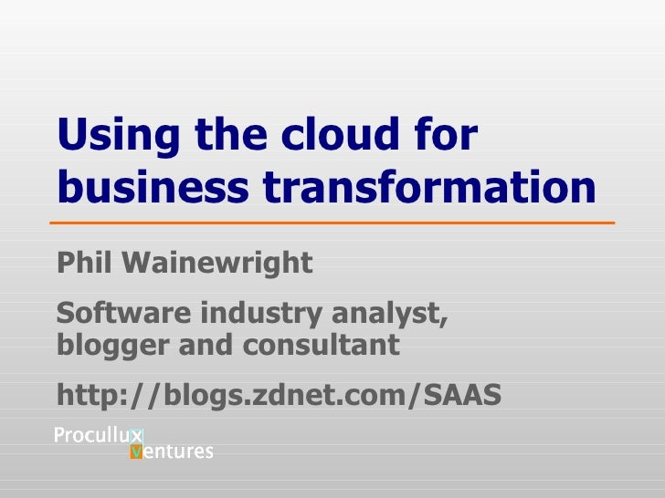Using the cloud for business transformation Phil Wainewright Software industry analyst,  blogger and consultant http://blo...