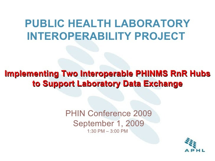 PUBLIC HEALTH LABORATORY INTEROPERABILITY PROJECT   Implementing Two Interoperable PHINMS RnR Hubs to Support Laboratory D...