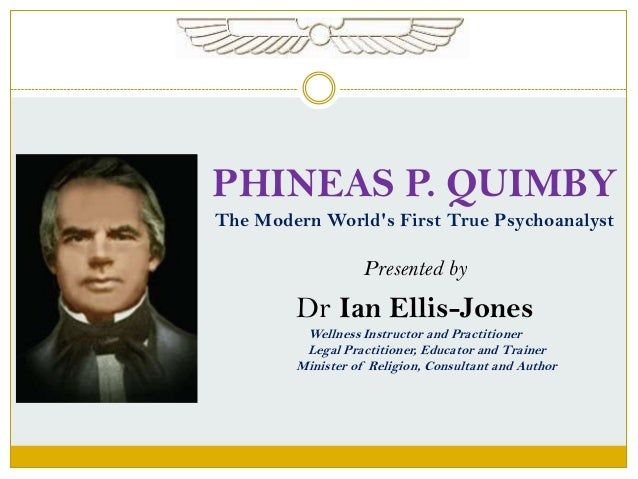 PHINEAS P. QUIMBY The Modern World's First True Psychoanalyst Presented by Dr Ian Ellis-Jones Wellness Instructor and Prac...