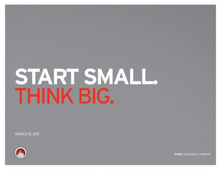 start small.think big.MARCh 8, 2011                PHIrE BRANDING COMPANY