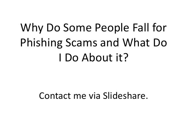 Why Do Some People Fall for Phishing Scams and What Do I Do About it? Contact me via Slideshare.