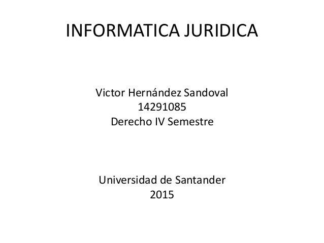INFORMATICA JURIDICA Victor Hernández Sandoval 14291085 Derecho IV Semestre Universidad de Santander 2015