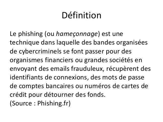 Définition Le phishing (ou hameçonnage) est une technique dans laquelle des bandes organisées de cybercriminels se font pa...