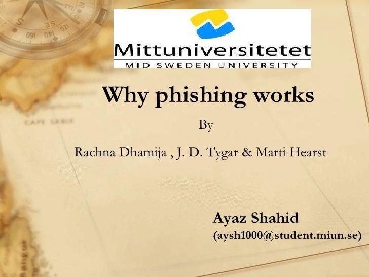 Why phishing works                     ByRachna Dhamija , J. D. Tygar & Marti Hearst                       Ayaz Shahid    ...