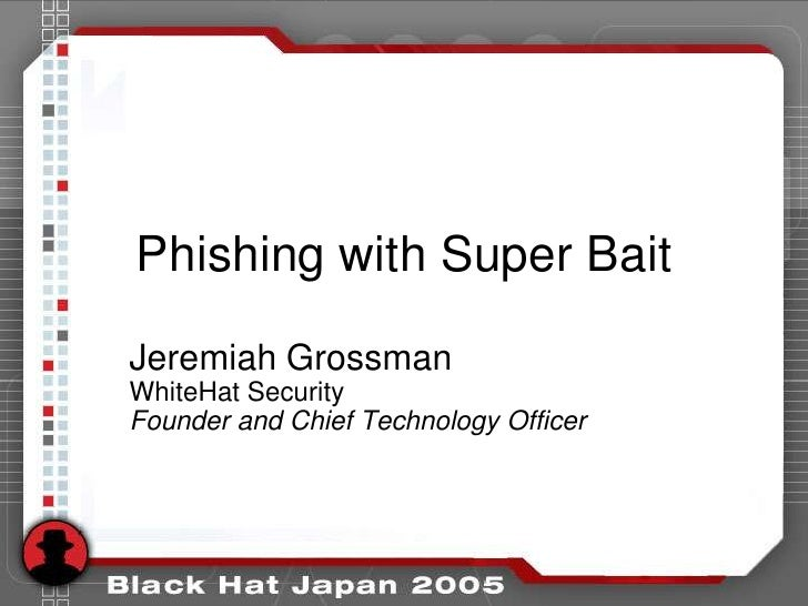 Phishing with Super Bait  Jeremiah Grossman WhiteHat Security Founder and Chief Technology Officer