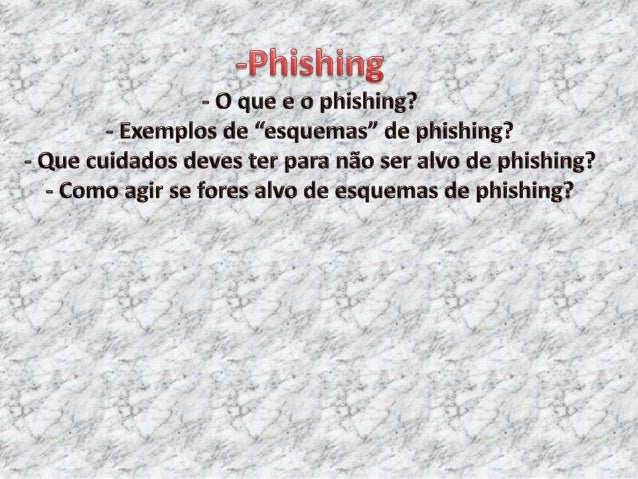 O que e o phishing? • Phishing, termo oriundo do inglês (fishing) que quer dizer pesca, é uma forma de fraude eletrônica, ...