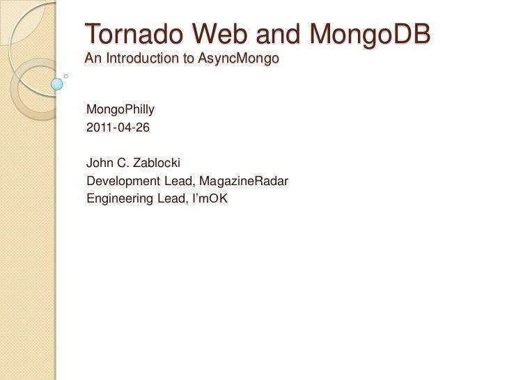 Tornado Web and MongoDBAn Introduction to AsyncMongoMongoPhilly2011-04-26John C. ZablockiDevelopment Lead, MagazineRadarEn...