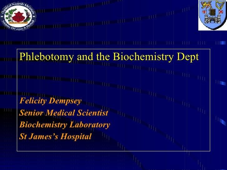 <ul><li>Phlebotomy and the Biochemistry Dept </li></ul><ul><li>Felicity Dempsey </li></ul><ul><li>Senior Medical Scientist...