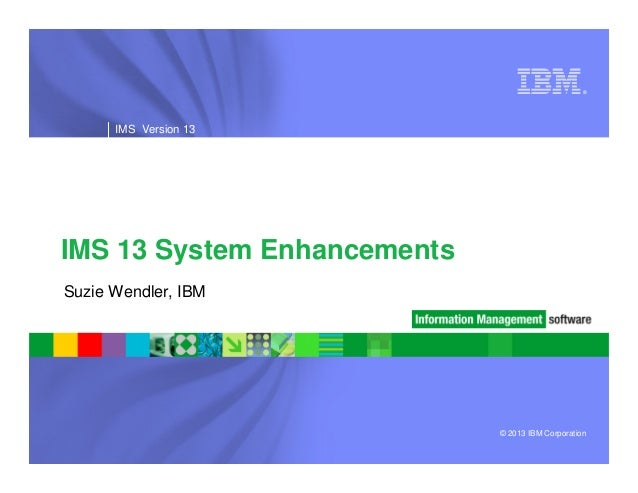 ® ®  IMS Version 13  IMS 13 System Enhancements Suzie Wendler, IBM  © 2013 IBM Corporation