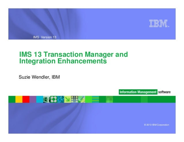 ®  IMS Version 13  IMS 13 Transaction Manager and Integration Enhancements Suzie Wendler, IBM  © 2013 IBM Corporation