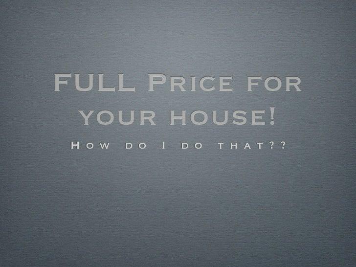FULL Price for your house!H o w   d o   I   d o   t h a t ? ?
