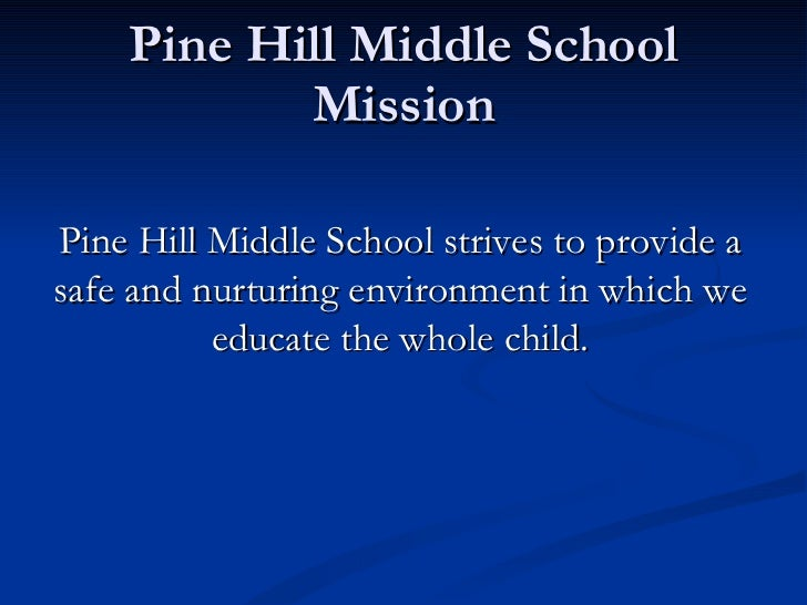 Pine Hill Middle School Mission Pine Hill Middle School strives to provide a safe and nurturing environment in which we ed...