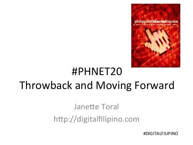 #PHNET20   Throwback  and  Moving  Forward   Jane;e  Toral   h;p://digitalfilipino.com   #DIGITALFILIPINO ...