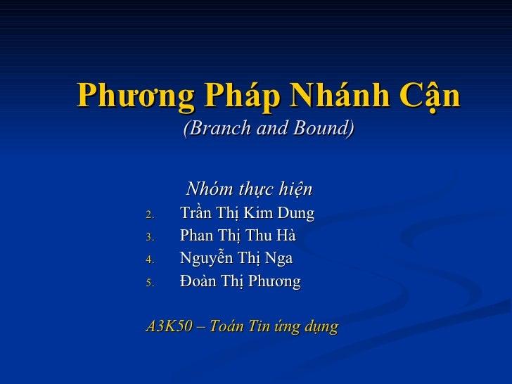 Phương Pháp Nhánh Cận (Branch and Bound) <ul><li>Nhóm thực hiện </li></ul><ul><li>Trần Thị Kim Dung </li></ul><ul><li>Phan...