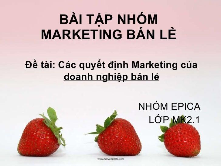 BÀI TẬP NHÓM MARKETING BÁN LẺ NHÓM EPICA LỚP MK2.1 Đề tài: Các quyết định Marketing của doanh nghiệp bán lẻ