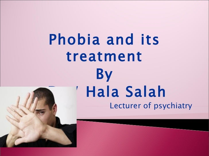 Phobia and its  treatment      ByDr./ Hala Salah       Lecturer of psychiatry
