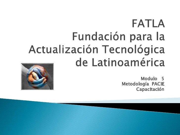 FATLAFundación para la Actualización Tecnológica de Latinoamérica<br />Modulo   5<br />Metodología  PACIE<br />Capacitació...