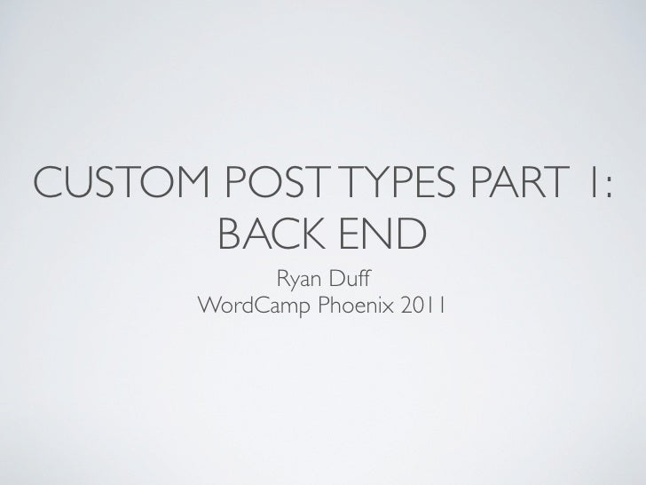 CUSTOM POST TYPES PART 1:      BACK END             Ryan Duff       WordCamp Phoenix 2011