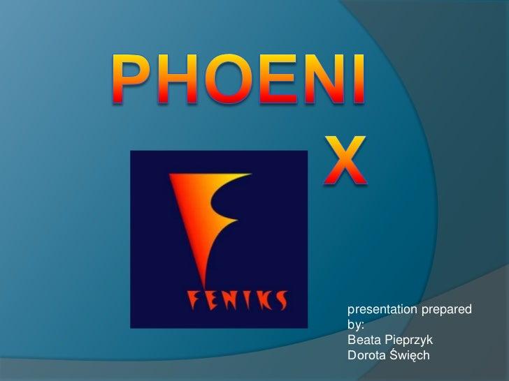 PHOENIX<br />presentationprepared by:<br />Beata Pieprzyk<br />Dorota Święch<br />