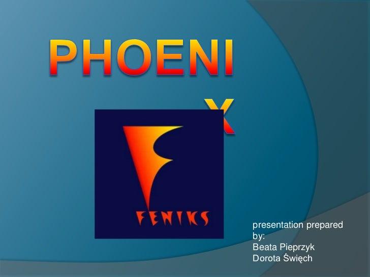 PHOENIX<br />presentation prepared by:<br />Beata Pieprzyk<br />Dorota Święch<br />