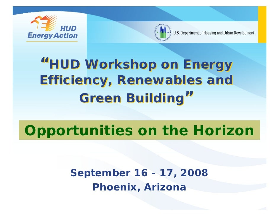 """""""HUD Workshop on Energy  Efficiency, Renewables and         Green Building""""  Opportunities on the Horizon       September ..."""