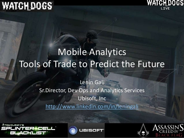 Mobile Analytics Tools of Trade to Predict the Future Lenin Gali Sr.Director, Dev Ops and Analytics Services Ubisoft, Inc ...