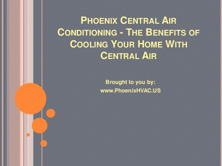 PHOENIX CENTRAL AIRCONDITIONING - THE BENEFITS OF  COOLING YOUR HOME WITH         CENTRAL AIR          Brought to you by: ...