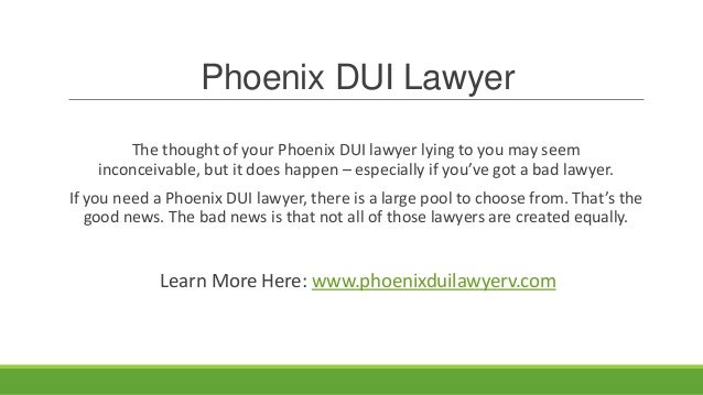 Phoenix DUI Lawyer        The thought of your Phoenix DUI lawyer lying to you may seem    inconceivable, but it does happe...