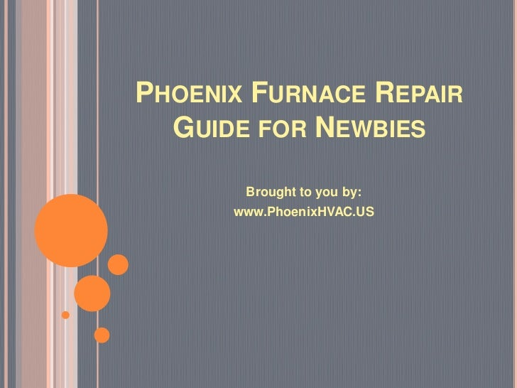 PHOENIX FURNACE REPAIR  GUIDE FOR NEWBIES       Brought to you by:      www.PhoenixHVAC.US