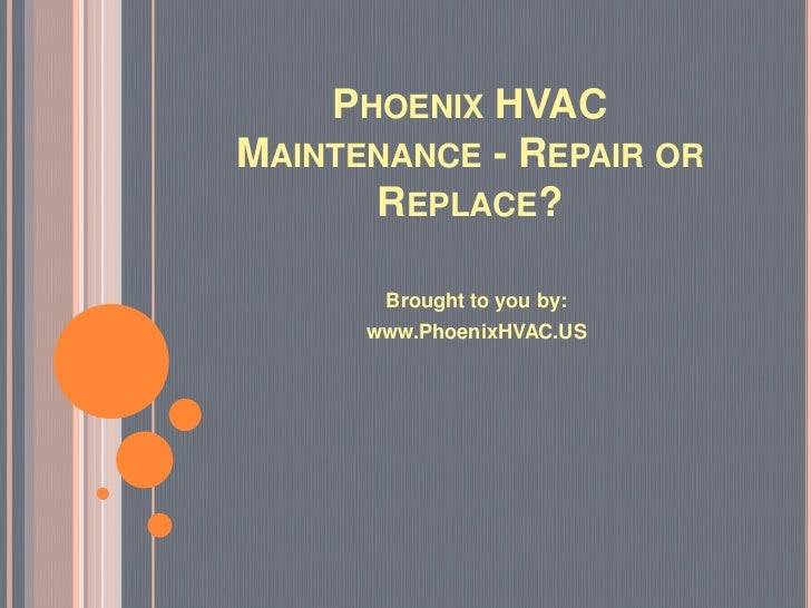 PHOENIX HVACMAINTENANCE - REPAIR OR      REPLACE?       Brought to you by:      www.PhoenixHVAC.US