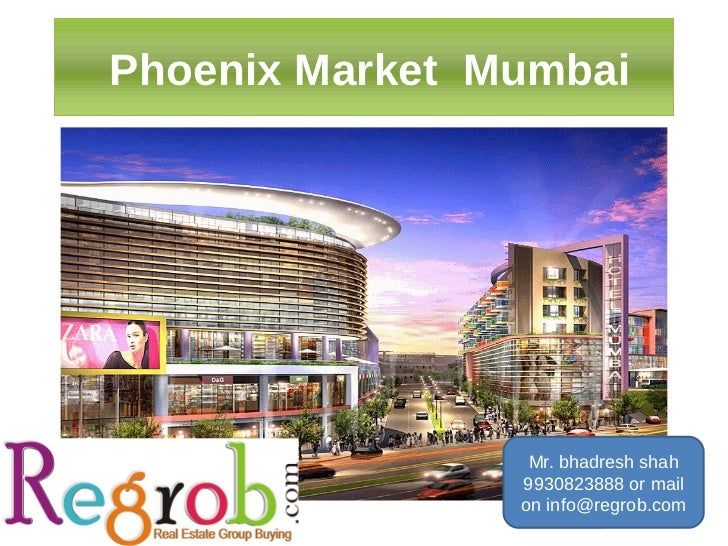 Phoenix Market Mumbai                 Mr. bhadresh shah                9930823888 or mail                on info@regrob.com