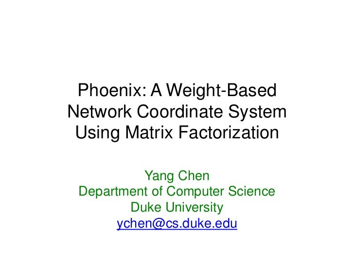 Phoenix: A Weight-BasedNetwork Coordinate System Using Matrix Factorization           Yang Chen Department of Computer Sci...